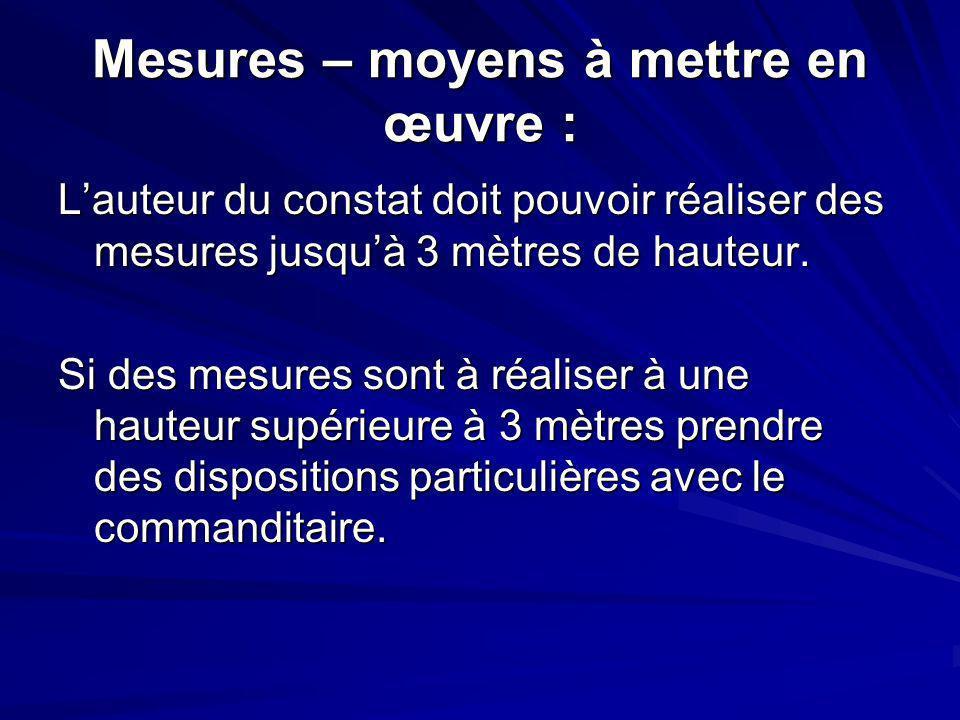 Mesures – moyens à mettre en œuvre : Lauteur du constat doit pouvoir réaliser des mesures jusquà 3 mètres de hauteur. Si des mesures sont à réaliser à