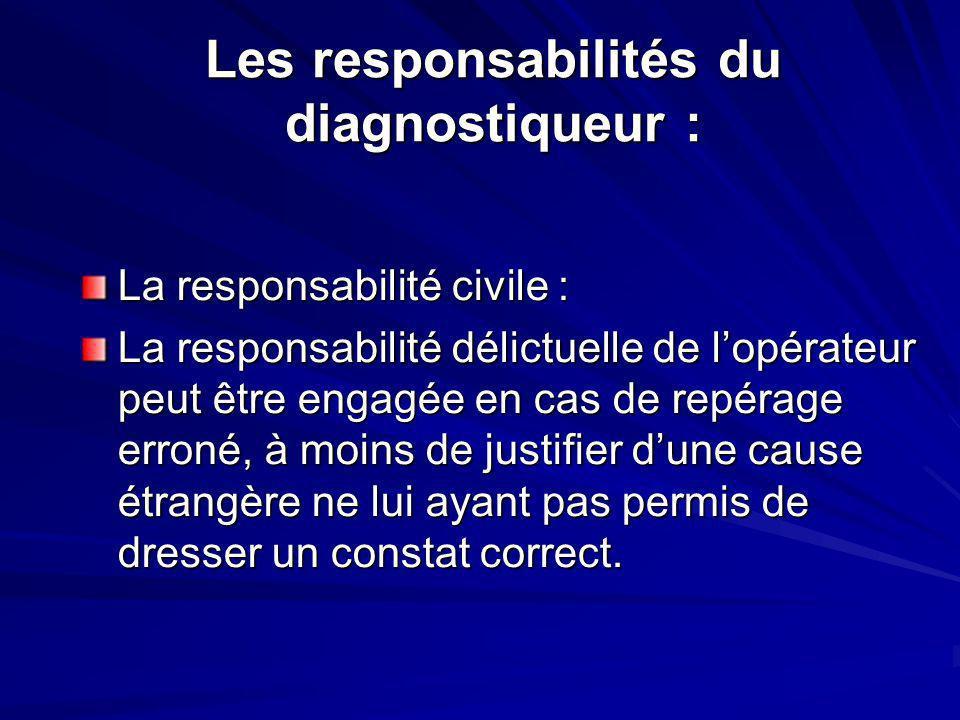 Les responsabilités du diagnostiqueur : La responsabilité civile : La responsabilité délictuelle de lopérateur peut être engagée en cas de repérage erroné, à moins de justifier dune cause étrangère ne lui ayant pas permis de dresser un constat correct.