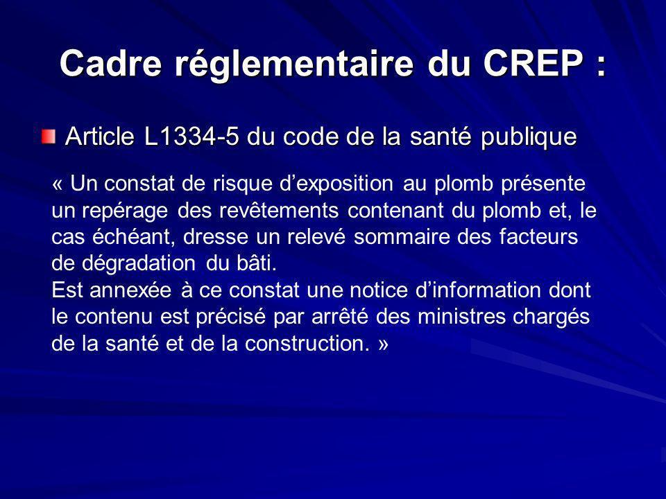 Cadre réglementaire du CREP : Article L1334-5 du code de la santé publique « Un constat de risque dexposition au plomb présente un repérage des revêtements contenant du plomb et, le cas échéant, dresse un relevé sommaire des facteurs de dégradation du bâti.