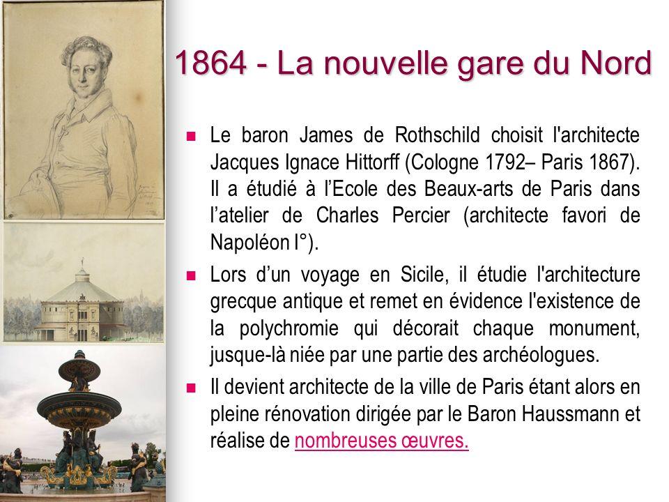 1864 - La nouvelle gare du Nord Le baron James de Rothschild choisit l'architecte Jacques Ignace Hittorff (Cologne 1792– Paris 1867). Il a étudié à lE