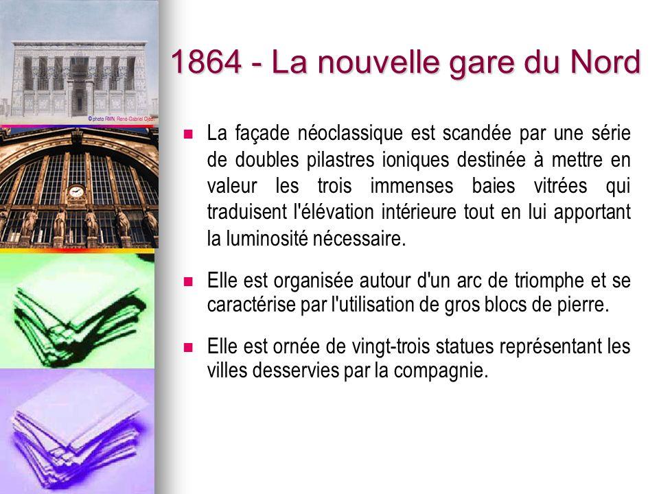 1864 - La nouvelle gare du Nord La façade néoclassique est scandée par une série de doubles pilastres ioniques destinée à mettre en valeur les trois immenses baies vitrées qui traduisent l élévation intérieure tout en lui apportant la luminosité nécessaire.