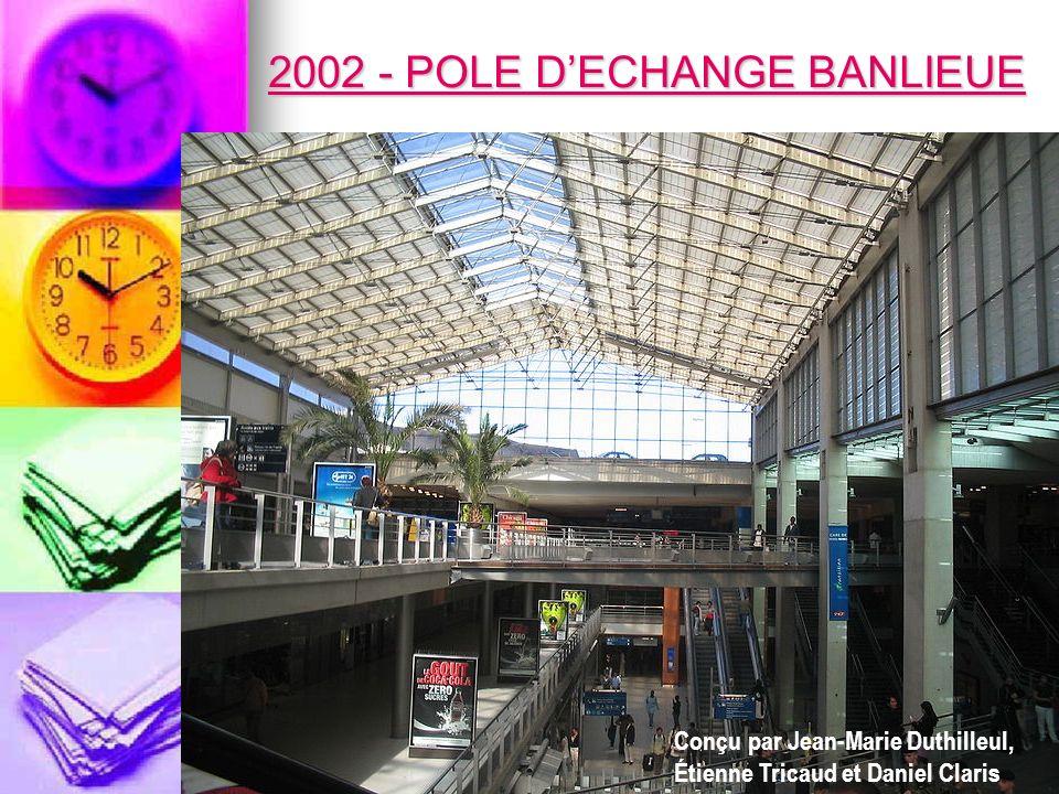 2002 - POLE DECHANGE BANLIEUE 2002 - POLE DECHANGE BANLIEUE Conçu par Jean-Marie Duthilleul, Étienne Tricaud et Daniel Claris