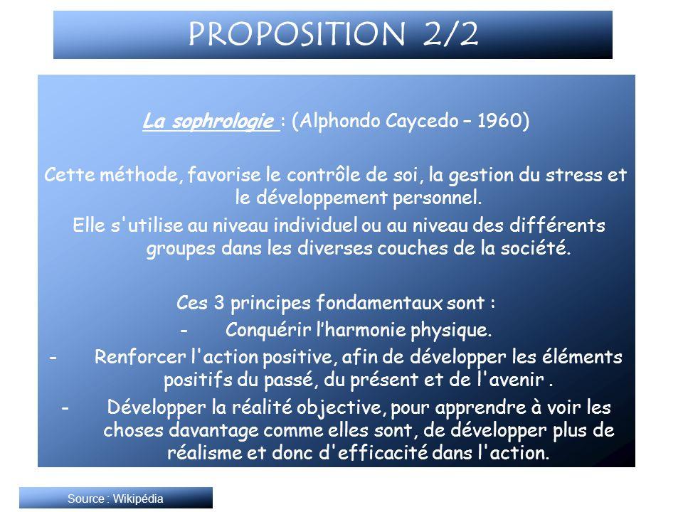PROPOSITION 2/2 La sophrologie : (Alphondo Caycedo – 1960) Cette méthode, favorise le contrôle de soi, la gestion du stress et le développement person