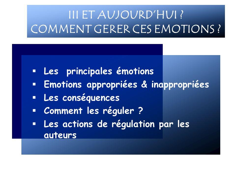 Les principales émotions Emotions appropriées & inappropriées Les conséquences Comment les réguler ? Les actions de régulation par les auteurs III ET