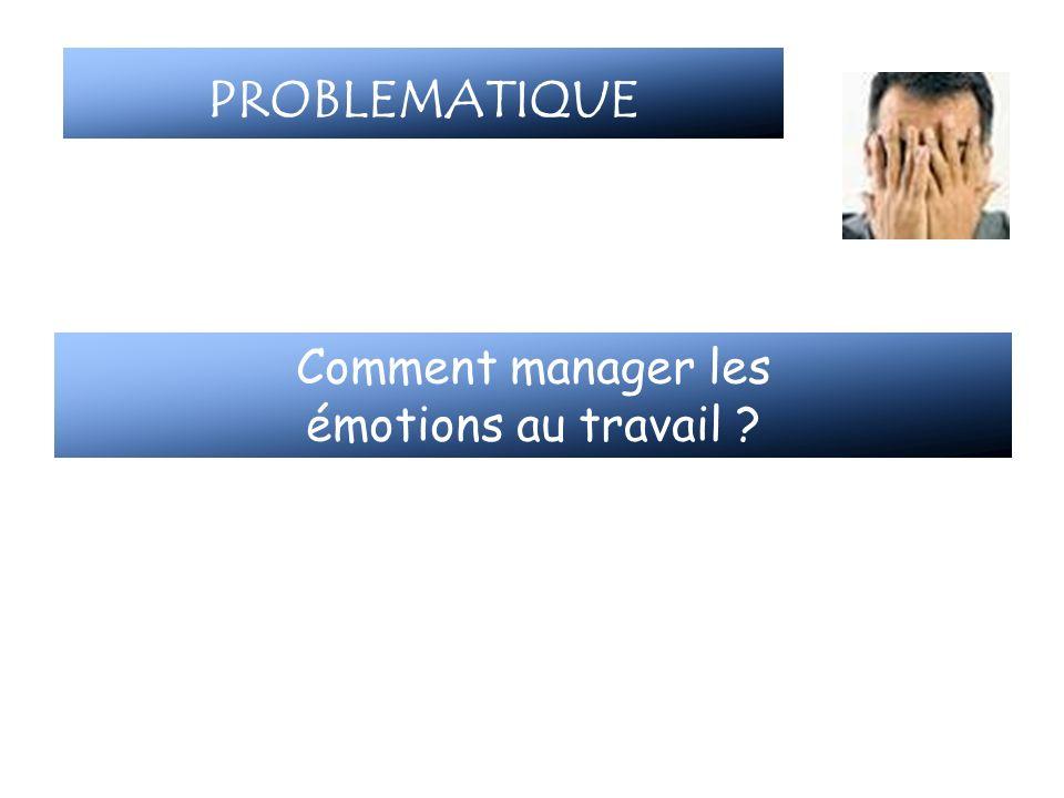 PROBLEMATIQUE Comment manager les émotions au travail ?
