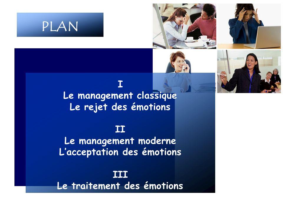PLAN I Le management classique Le rejet des émotions II Le management moderne Lacceptation des émotions III Le traitement des émotions