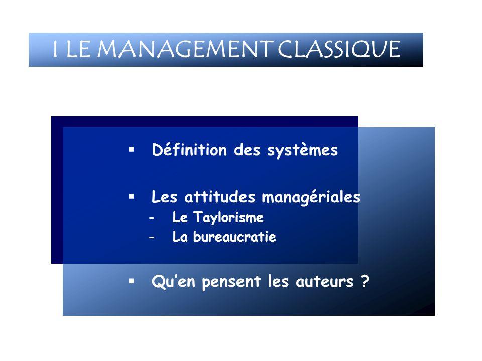 Définition des systèmes Les attitudes managériales -Le Taylorisme -La bureaucratie Quen pensent les auteurs ? I LE MANAGEMENT CLASSIQUE