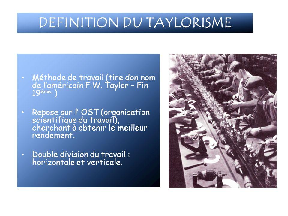 DEFINITION DU TAYLORISME Méthode de travail (tire don nom de laméricain F.W. Taylor – Fin 19 ème. ) Repose sur l OST (organisation scientifique du tra