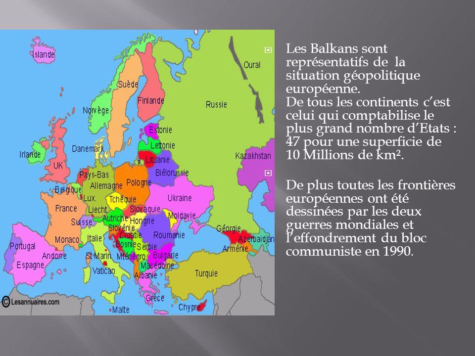 Les Balkans sont représentatifs de la situation géopolitique européenne. De tous les continents cest celui qui comptabilise le plus grand nombre dEtat
