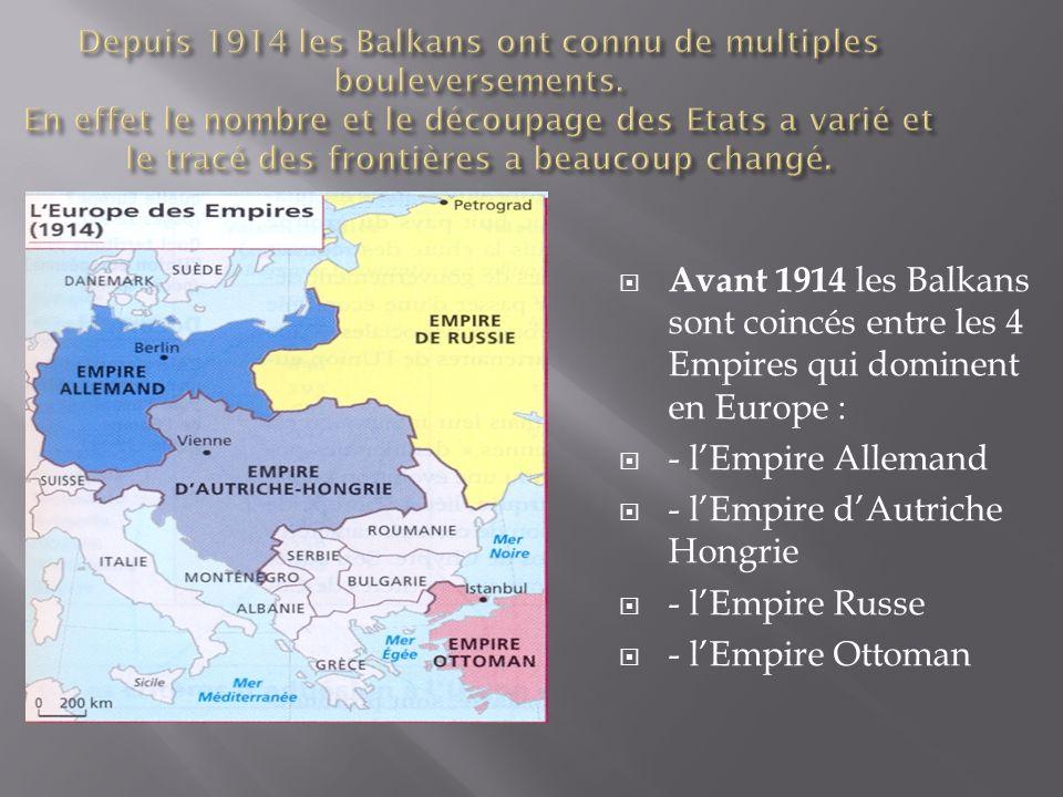 Avant 1914 les Balkans sont coincés entre les 4 Empires qui dominent en Europe : - lEmpire Allemand - lEmpire dAutriche Hongrie - lEmpire Russe - lEmp