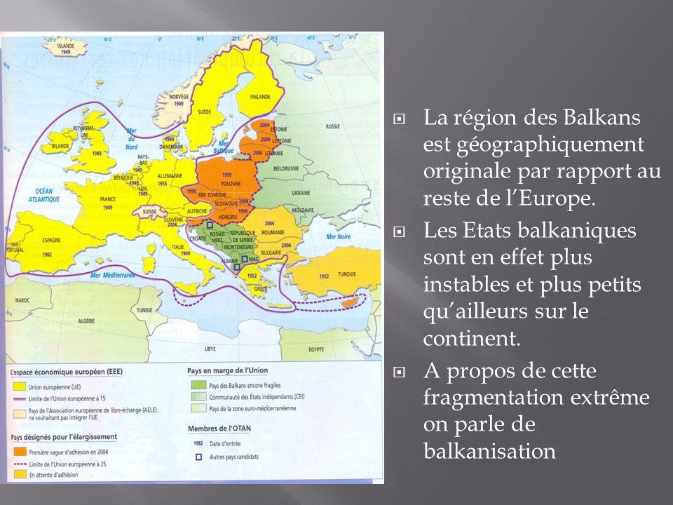 La région des Balkans est géographiquement originale par rapport au reste de lEurope. Les Etats balkaniques sont en effet plus instables et plus petit