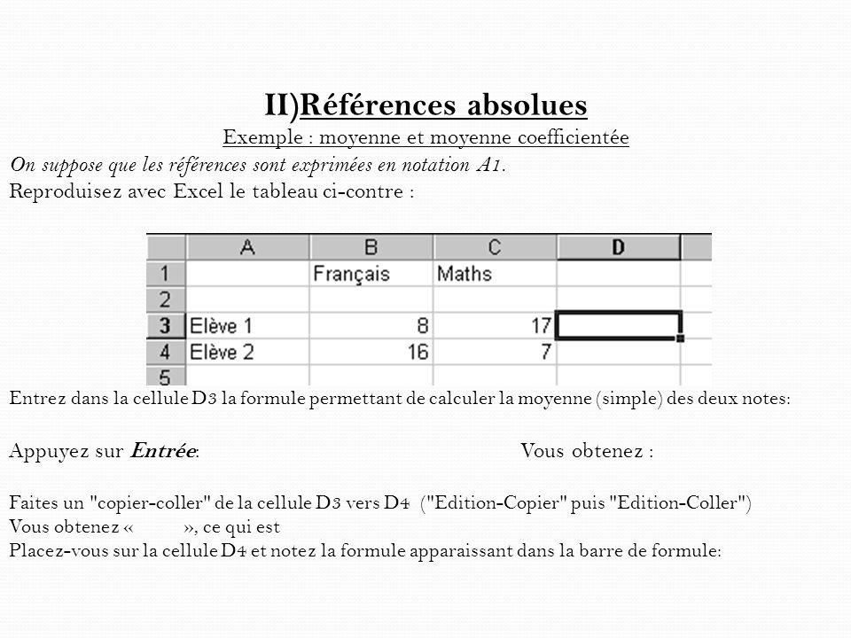 II)Références absolues Exemple : moyenne et moyenne coefficientée On suppose que les références sont exprimées en notation A1. Reproduisez avec Excel