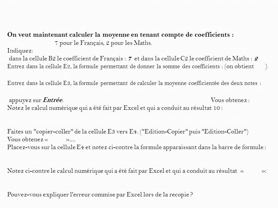 On veut maintenant calculer la moyenne en tenant compte de coefficients : 7 pour le Français, 2 pour les Maths. Indiquez: dans la cellule B2 le coeffi