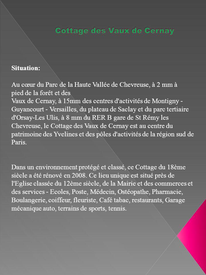 Situation: Au cœur du Parc de la Haute Vallée de Chevreuse, à 2 mm à pied de la forêt et des Vaux de Cernay, à 15mm des centres d activités de Montigny - Guyancourt - Versailles, du plateau de Saclay et du parc tertiaire d Orsay-Les Ulis, à 8 mm du RER B gare de St Rémy les Chevreuse, le Cottage des Vaux de Cernay est au centre du patrimoine des Yvelines et des pôles d activités de la région sud de Paris.