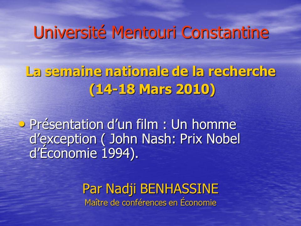 Université Mentouri Constantine La semaine nationale de la recherche (14-18 Mars 2010) (14-18 Mars 2010) Présentation dun film : Un homme dexception ( John Nash: Prix Nobel dÉconomie 1994).
