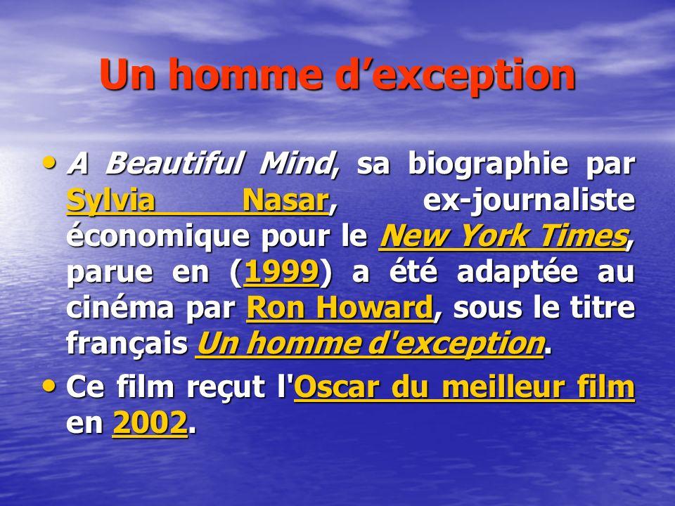 Un homme dexception A Beautiful Mind, sa biographie par Sylvia Nasar, ex-journaliste économique pour le New York Times, parue en (1999) a été adaptée au cinéma par Ron Howard, sous le titre français Un homme d exception.
