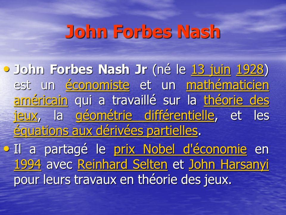 John Forbes Nash John Forbes Nash Jr (né le 13 juin 1928) est un économiste et un mathématicien américain qui a travaillé sur la théorie des jeux, la géométrie différentielle, et les équations aux dérivées partielles.