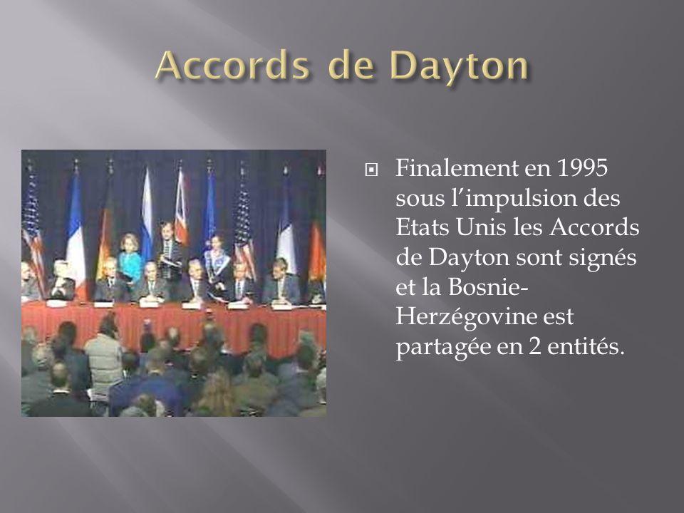 Finalement en 1995 sous limpulsion des Etats Unis les Accords de Dayton sont signés et la Bosnie- Herzégovine est partagée en 2 entités.
