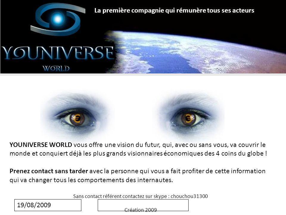 19/08/2009 YOUNIVERSE WORLD vous offre une vision du futur, qui, avec ou sans vous, va couvrir le monde et conquiert déjà les plus grands visionnaires économiques des 4 coins du globe .