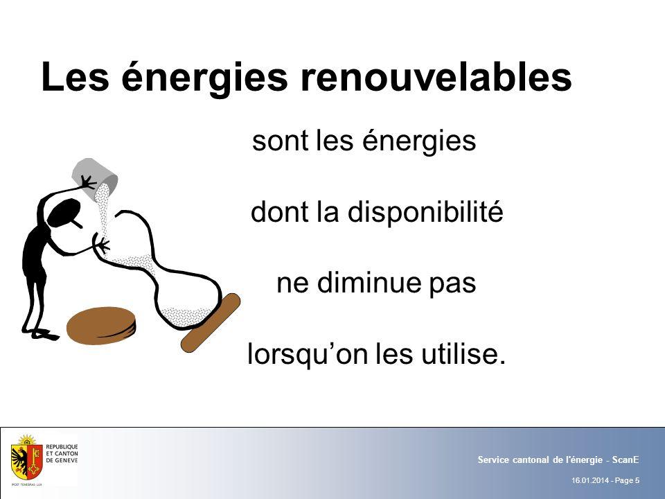 16.01.2014 - Page 5 Service cantonal de l énergie - ScanE Les énergies renouvelables sont les énergies dont la disponibilité ne diminue pas lorsquon les utilise.