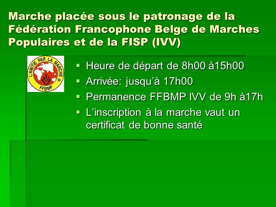 Marche placée sous le patronage de la Fédération Francophone Belge de Marches Populaires et de la FISP (IVV) Heure de départ de 8h00 à15h00 Heure de départ de 8h00 à15h00 Arrivée: jusquà 17h00 Arrivée: jusquà 17h00 Permanence FFBMP IVV de 9h à17h Permanence FFBMP IVV de 9h à17h Linscription à la marche vaut un certificat de bonne santé Linscription à la marche vaut un certificat de bonne santé