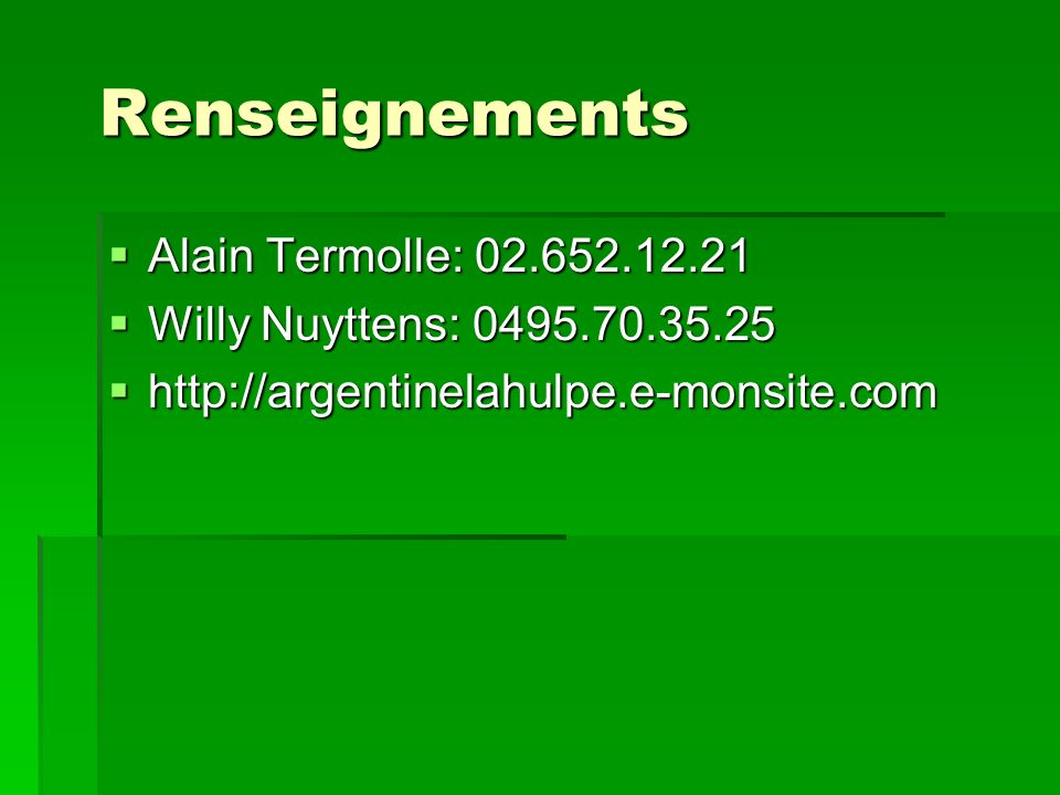 Renseignements Alain Termolle: 02.652.12.21 Alain Termolle: 02.652.12.21 Willy Nuyttens: 0495.70.35.25 Willy Nuyttens: 0495.70.35.25 http://argentinelahulpe.e-monsite.com http://argentinelahulpe.e-monsite.com
