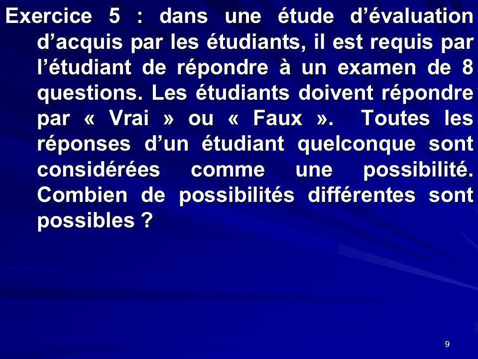 9 Exercice 5 : dans une étude dévaluation dacquis par les étudiants, il est requis par létudiant de répondre à un examen de 8 questions.