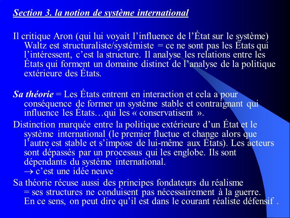 Section 3. la notion de système international Il critique Aron (qui lui voyait linfluence de lÉtat sur le système) Waltz est structuraliste/systémiste