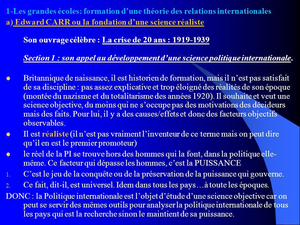1-Les grandes écoles: formation dune théorie des relations internationales a) Edward CARR ou la fondation dune science réaliste Son ouvrage célèbre :