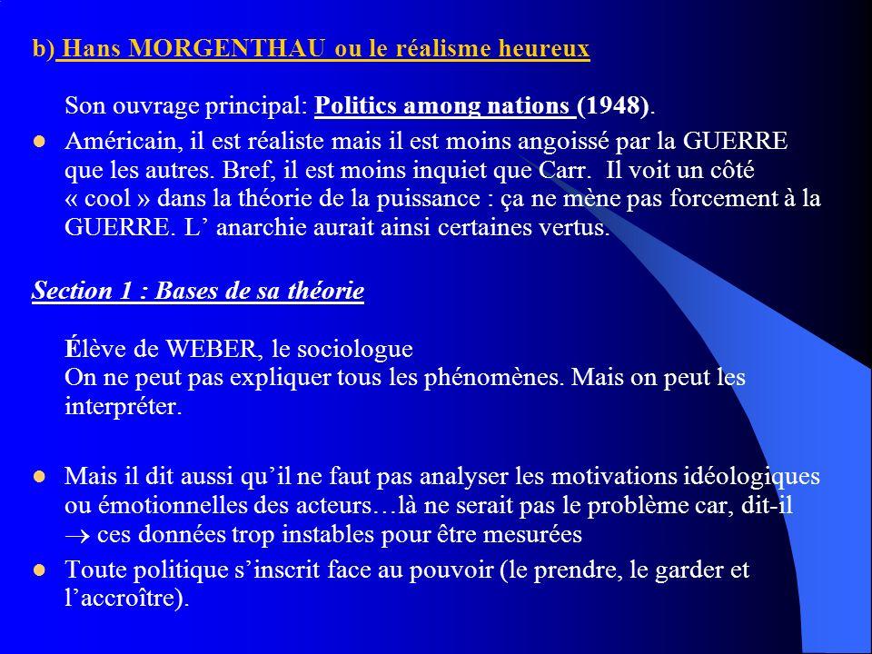 b) Hans MORGENTHAU ou le réalisme heureux Son ouvrage principal: Politics among nations (1948). Américain, il est réaliste mais il est moins angoissé