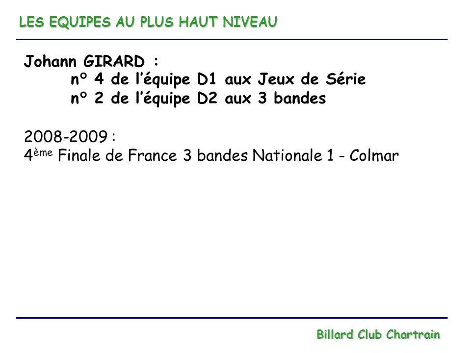 LES EQUIPES AU PLUS HAUT NIVEAU Billard Club Chartrain Johann GIRARD : n° 4 de léquipe D1 aux Jeux de Série n° 2 de léquipe D2 aux 3 bandes 2008-2009