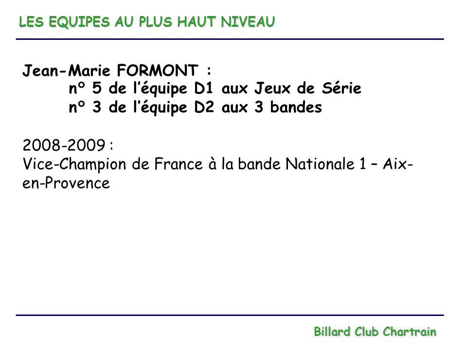 LES EQUIPES AU PLUS HAUT NIVEAU Billard Club Chartrain Jean-Marie FORMONT : n° 5 de léquipe D1 aux Jeux de Série n° 3 de léquipe D2 aux 3 bandes 2008-