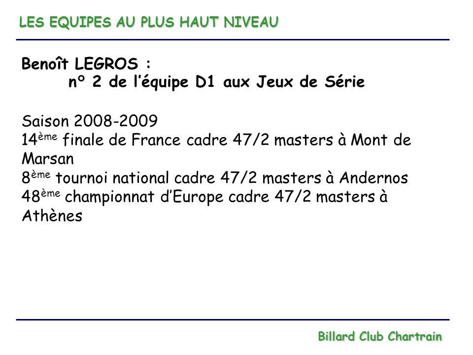 LES EQUIPES AU PLUS HAUT NIVEAU Billard Club Chartrain Benoît LEGROS : n° 2 de léquipe D1 aux Jeux de Série Saison 2008-2009 14 ème finale de France c