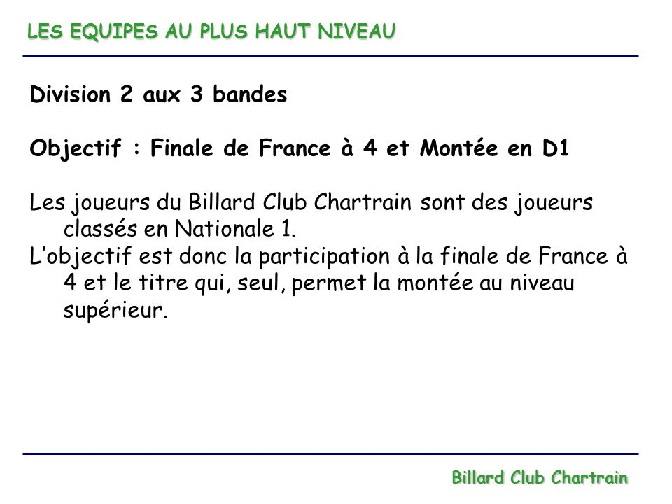 LES EQUIPES AU PLUS HAUT NIVEAU Billard Club Chartrain Division 2 aux 3 bandes Objectif : Finale de France à 4 et Montée en D1 Les joueurs du Billard