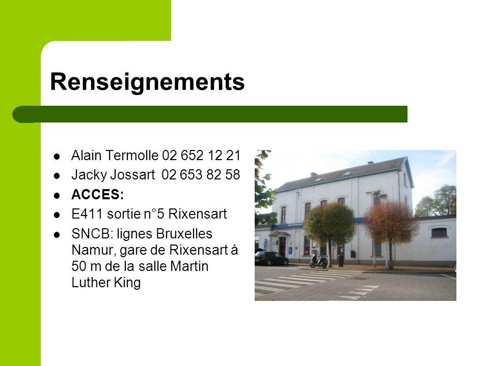 Renseignements Alain Termolle 02 652 12 21 Jacky Jossart 02 653 82 58 ACCES: E411 sortie n°5 Rixensart SNCB: lignes Bruxelles Namur, gare de Rixensart à 50 m de la salle Martin Luther King