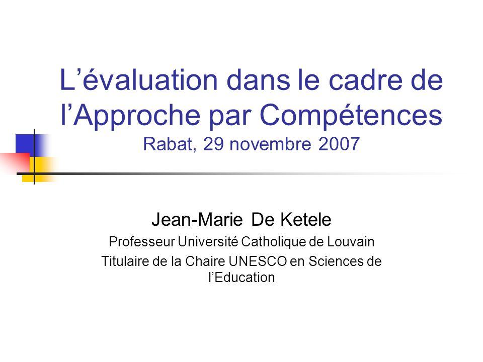 Lévaluation dans le cadre de lApproche par Compétences Rabat, 29 novembre 2007 Jean-Marie De Ketele Professeur Université Catholique de Louvain Titulaire de la Chaire UNESCO en Sciences de lEducation
