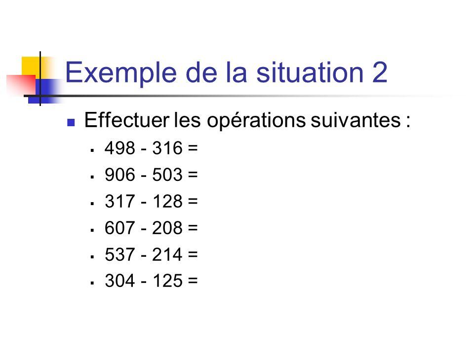 Exemple de la situation 2 Effectuer les opérations suivantes : 498 - 316 = 906 - 503 = 317 - 128 = 607 - 208 = 537 - 214 = 304 - 125 =