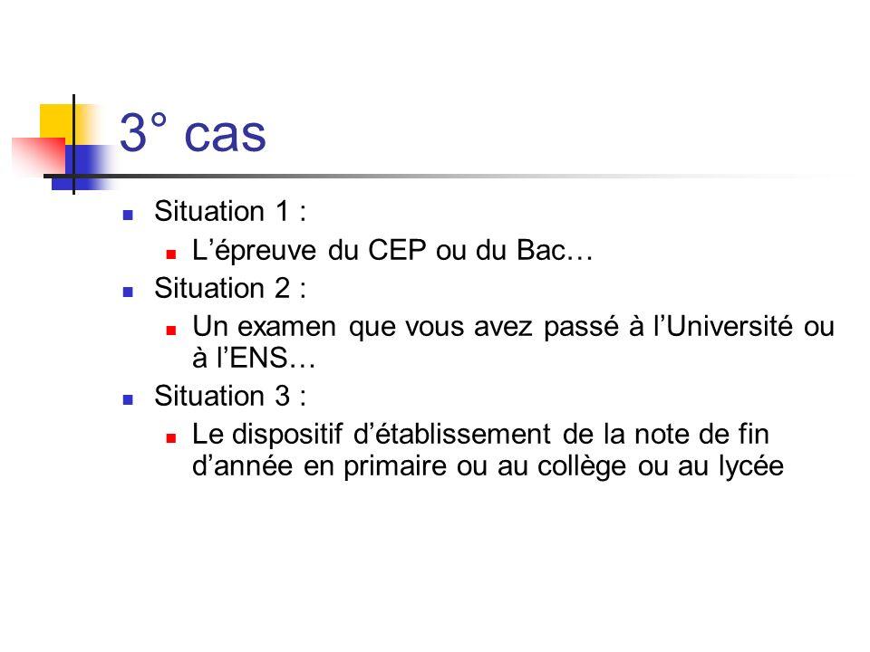 3° cas Situation 1 : Lépreuve du CEP ou du Bac… Situation 2 : Un examen que vous avez passé à lUniversité ou à lENS… Situation 3 : Le dispositif détablissement de la note de fin dannée en primaire ou au collège ou au lycée