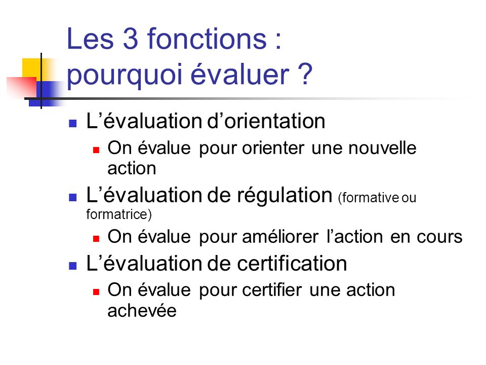Les 3 fonctions : pourquoi évaluer ? Lévaluation dorientation On évalue pour orienter une nouvelle action Lévaluation de régulation (formative ou form