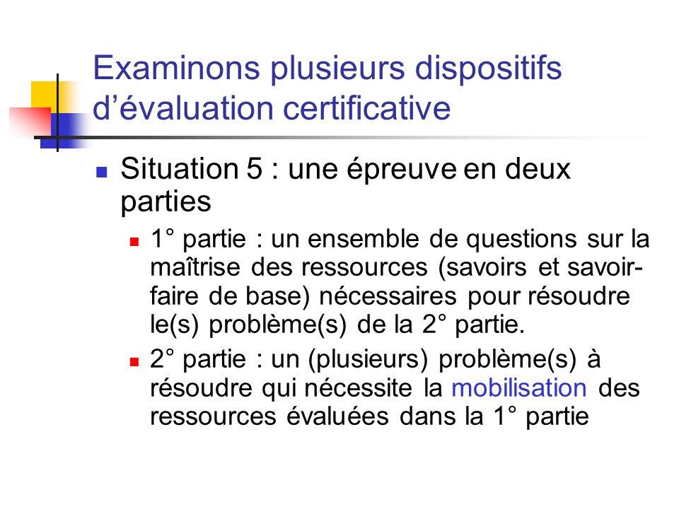 Examinons plusieurs dispositifs dévaluation certificative Situation 5 : une épreuve en deux parties 1° partie : un ensemble de questions sur la maîtrise des ressources (savoirs et savoir- faire de base) nécessaires pour résoudre le(s) problème(s) de la 2° partie.