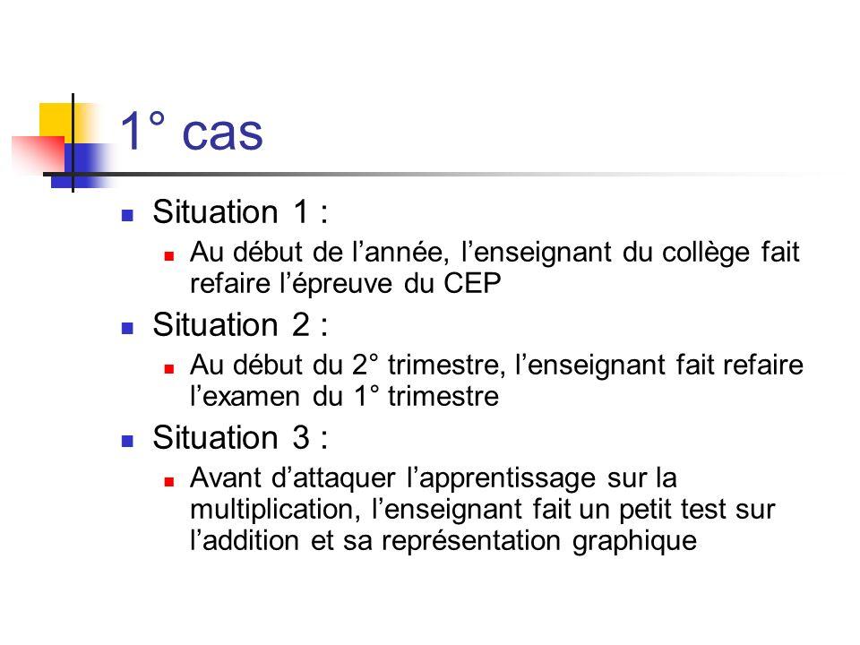 1° cas Situation 1 : Au début de lannée, lenseignant du collège fait refaire lépreuve du CEP Situation 2 : Au début du 2° trimestre, lenseignant fait