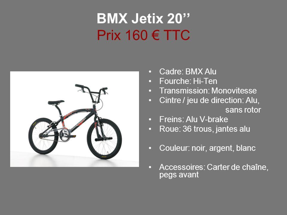 BMX Jetix 20 Prix 160 TTC Cadre: BMX Alu Fourche: Hi-Ten Transmission: Monovitesse Cintre / jeu de direction: Alu, sans rotor Freins: Alu V-brake Roue