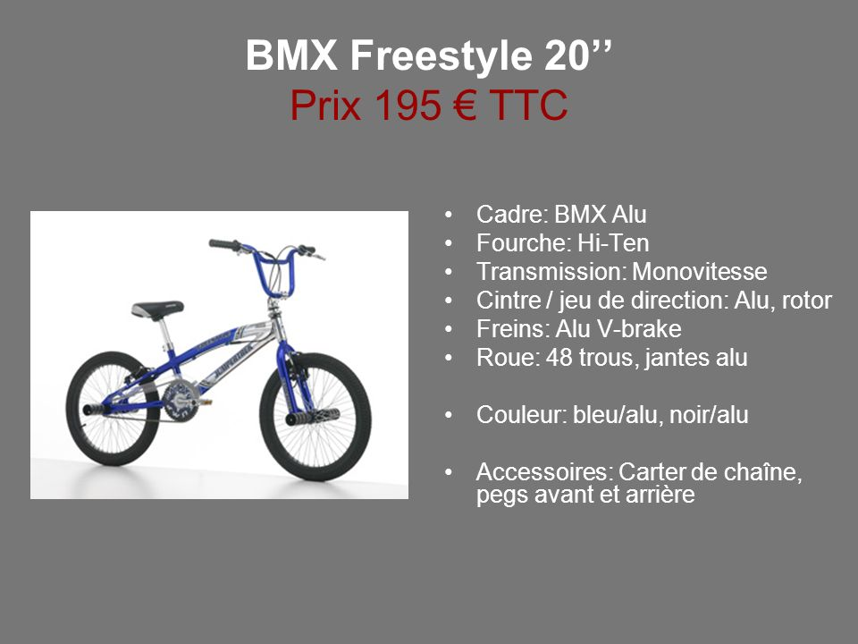 BMX Freestyle 20 Prix 195 TTC Cadre: BMX Alu Fourche: Hi-Ten Transmission: Monovitesse Cintre / jeu de direction: Alu, rotor Freins: Alu V-brake Roue: