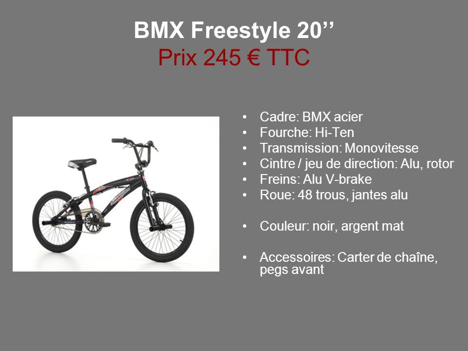 BMX Freestyle 20 Prix 245 TTC Cadre: BMX acier Fourche: Hi-Ten Transmission: Monovitesse Cintre / jeu de direction: Alu, rotor Freins: Alu V-brake Rou