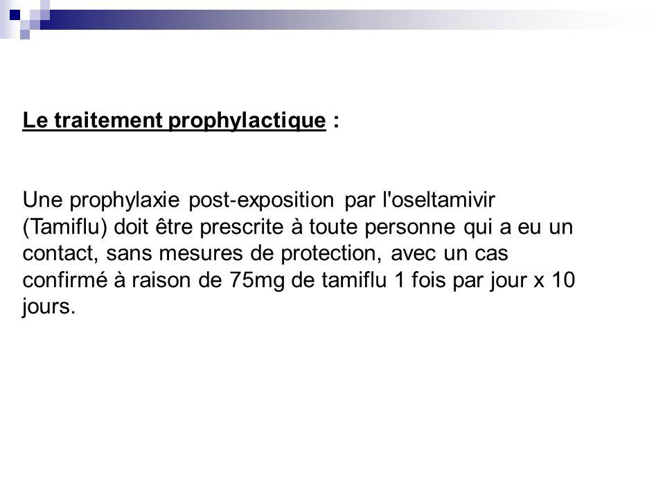 Le traitement prophylactique : Une prophylaxie post exposition par l'oseltamivir (Tamiflu) doit être prescrite à toute personne qui a eu un contact, s