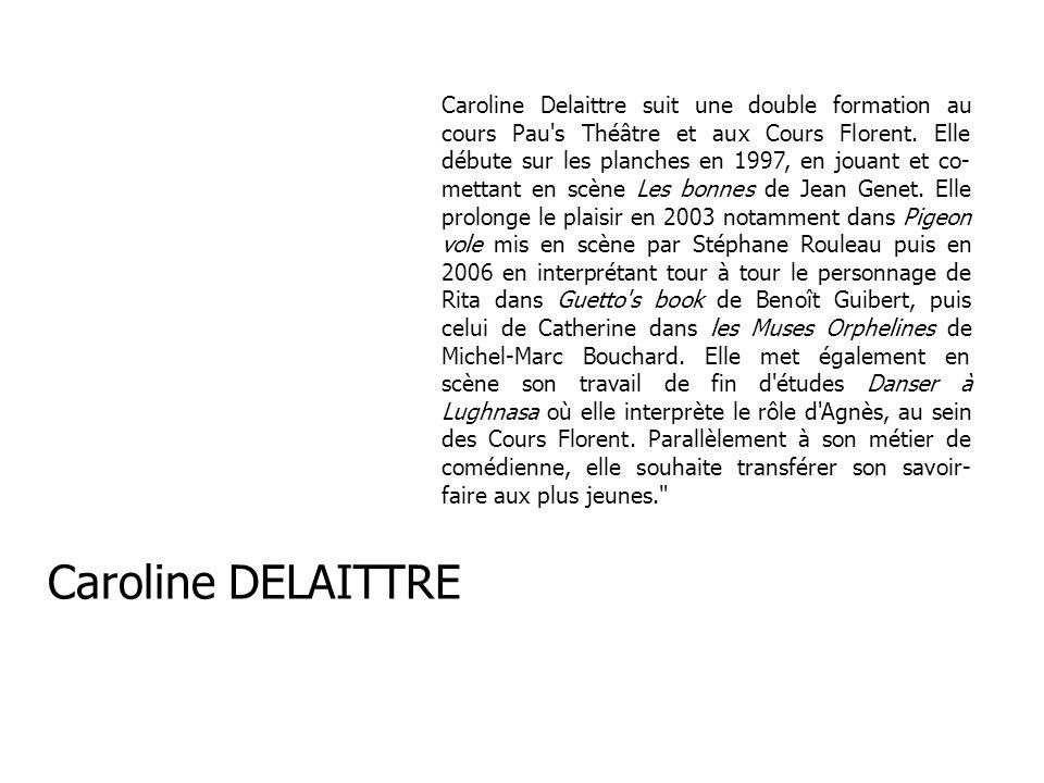 Caroline Delaittre suit une double formation au cours Pau's Théâtre et aux Cours Florent. Elle débute sur les planches en 1997, en jouant et co- metta