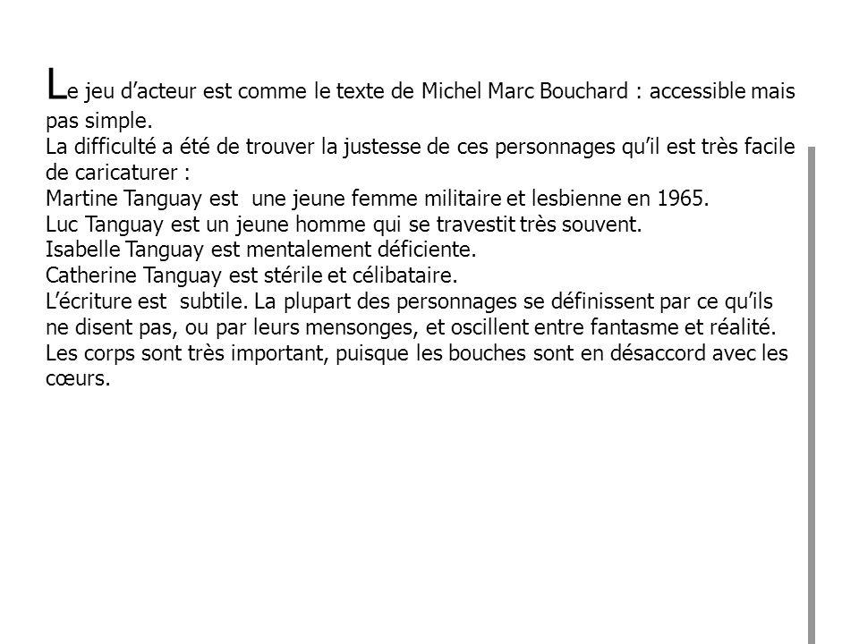 L e jeu dacteur est comme le texte de Michel Marc Bouchard : accessible mais pas simple. La difficulté a été de trouver la justesse de ces personnages