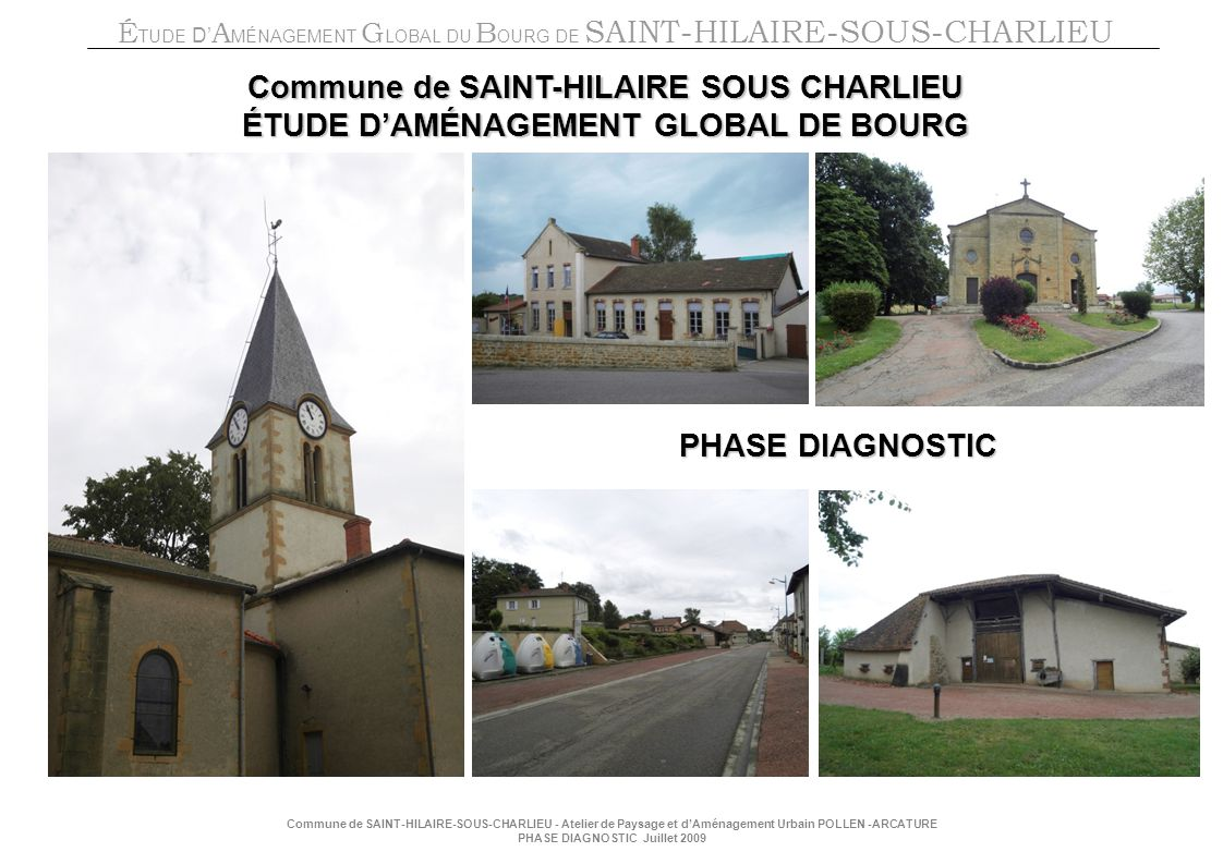 É TUDE D A MÉNAGEMENT G LOBAL DU B OURG DE SAINT-HILAIRE-SOUS-CHARLIEU Commune de SAINT-HILAIRE-SOUS-CHARLIEU - Atelier de Paysage et dAménagement Urbain POLLEN -ARCATURE PHASE DIAGNOSTIC Juillet 2009 PHASE DIAGNOSTIC Commune de SAINT-HILAIRE SOUS CHARLIEU ÉTUDE DAMÉNAGEMENT GLOBAL DE BOURG