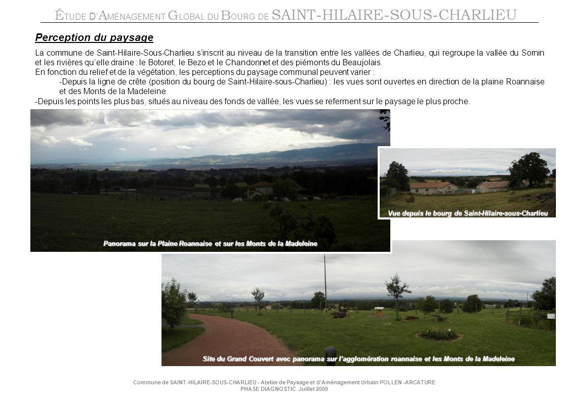 É TUDE D A MÉNAGEMENT G LOBAL DU B OURG DE SAINT-HILAIRE-SOUS-CHARLIEU Commune de SAINT-HILAIRE-SOUS-CHARLIEU - Atelier de Paysage et dAménagement Urbain POLLEN -ARCATURE PHASE DIAGNOSTIC Juillet 2009 Perception du paysage La commune de Saint-Hilaire-Sous-Charlieu sinscrit au niveau de la transition entre les vallées de Charlieu, qui regroupe la vallée du Sornin et les rivières quelle draine : le Botoret, le Bezo et le Chandonnet et des piémonts du Beaujolais.