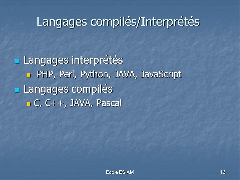 Ecole ESIAM13 Langages compilés/Interprétés Langages interprétés Langages interprétés PHP, Perl, Python, JAVA, JavaScript PHP, Perl, Python, JAVA, Jav